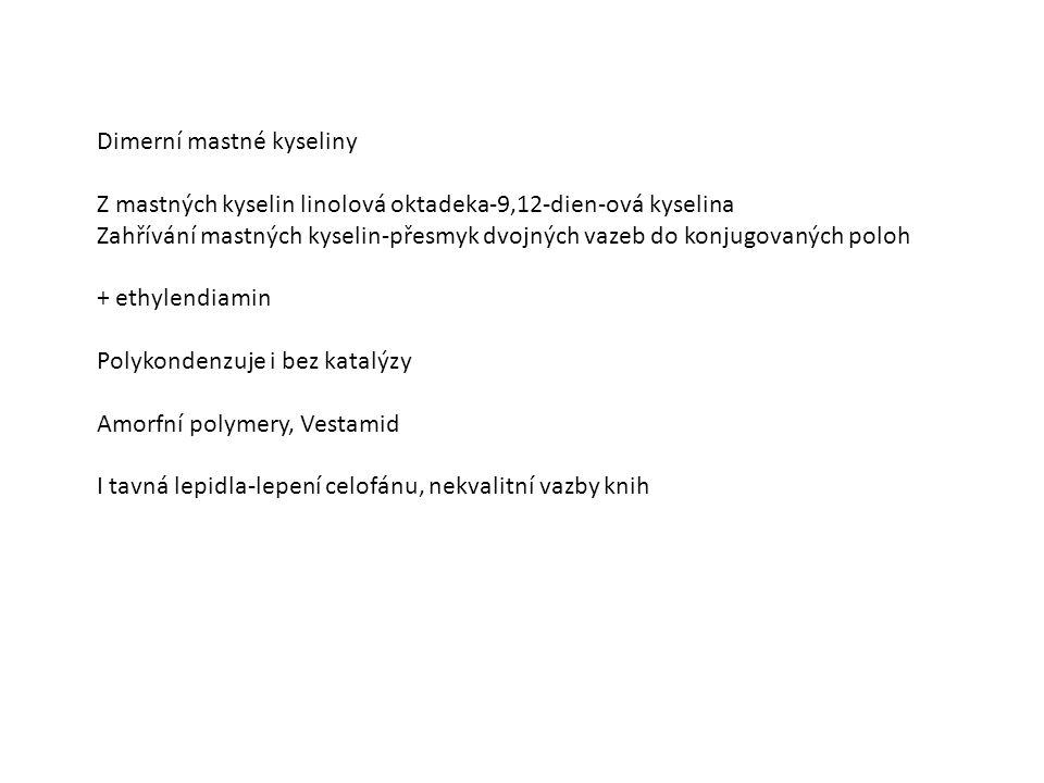 Dimerní mastné kyseliny Z mastných kyselin linolová oktadeka-9,12-dien-ová kyselina Zahřívání mastných kyselin-přesmyk dvojných vazeb do konjugovaných poloh + ethylendiamin Polykondenzuje i bez katalýzy Amorfní polymery, Vestamid I tavná lepidla-lepení celofánu, nekvalitní vazby knih