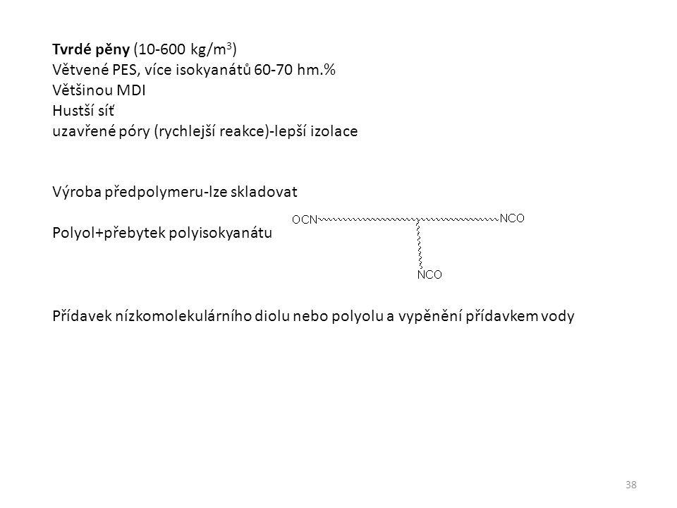 Tvrdé pěny (10-600 kg/m 3 ) Větvené PES, více isokyanátů 60-70 hm.% Většinou MDI Hustší síť uzavřené póry (rychlejší reakce)-lepší izolace Výroba předpolymeru-lze skladovat Polyol+přebytek polyisokyanátu Přídavek nízkomolekulárního diolu nebo polyolu a vypěnění přídavkem vody 38