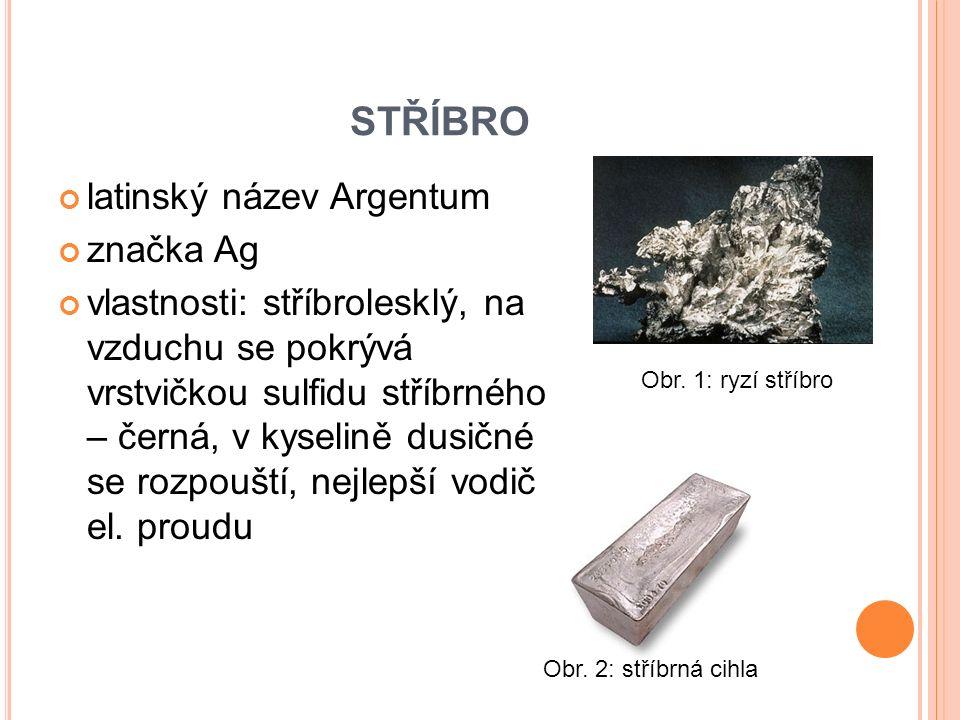STŘÍBRO latinský název Argentum značka Ag vlastnosti: stříbrolesklý, na vzduchu se pokrývá vrstvičkou sulfidu stříbrného – černá, v kyselině dusičné se rozpouští, nejlepší vodič el.