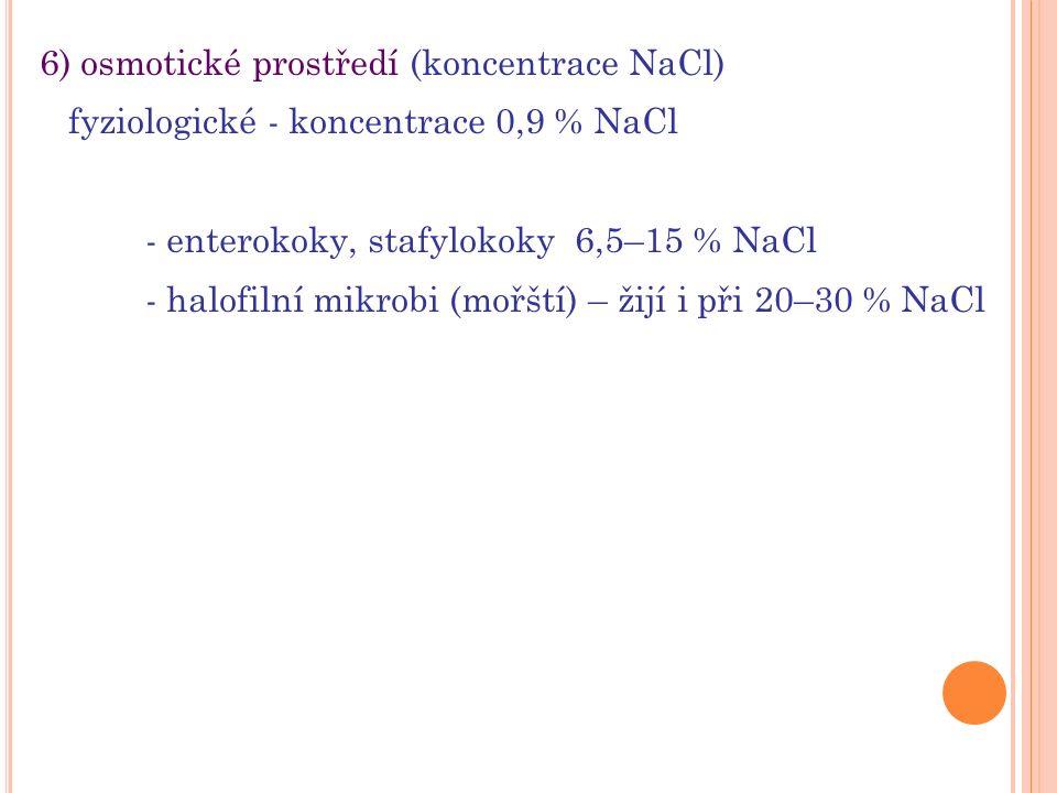 6) osmotické prostředí (koncentrace NaCl) fyziologické - koncentrace 0,9 % NaCl - enterokoky, stafylokoky 6,5–15 % NaCl - halofilní mikrobi (mořští) – žijí i při 20–30 % NaCl