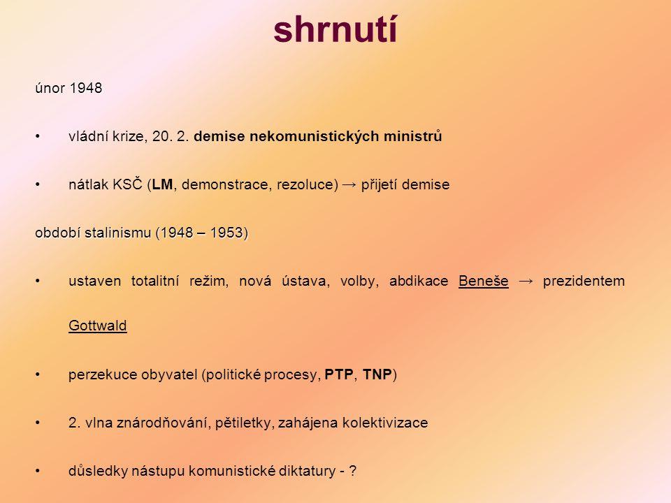 shrnutí únor 1948 vládní krize, 20. 2. demise nekomunistických ministrů nátlak KSČ (LM, demonstrace, rezoluce) → přijetí demise období stalinismu (194