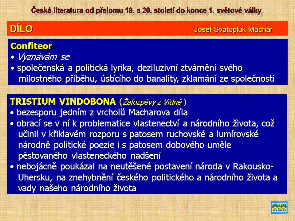 DÍLO Josef Svatopluk Machar Confiteor Vyznávám se společenská a politická lyrika, deziluzivní ztvárnění svého milostného příběhu, ústícího do banality, zklamání ze společnosti TRISTIUM VINDOBONA ( Žalozpěvy z Vídně TRISTIUM VINDOBONA ( Žalozpěvy z Vídně ) bezesporu jedním z vrcholů Macharova díla obrací se v ní k problematice vlastenectví a národního života, což učinil v křiklavém rozporu s patosem ruchovské a lumírovské národně politické poezie i s patosem dobového uměle pěstovaného vlasteneckého nadšení nebojácně poukázal na neutěšené postavení národa v Rakousko- Uhersku, na znehybnění českého politického a národního života a vady našeho národního života