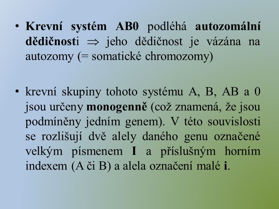 Krevní systém AB0 podléhá autozomální dědičnosti  jeho dědičnost je vázána na autozomy (= somatické chromozomy) krevní skupiny tohoto systému A, B, AB a 0 jsou určeny monogenně (což znamená, že jsou podmíněny jedním genem).