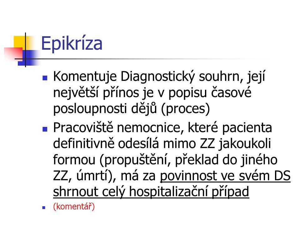 Epikríza Komentuje Diagnostický souhrn, její největší přínos je v popisu časové posloupnosti dějů (proces) Pracoviště nemocnice, které pacienta definitivně odesílá mimo ZZ jakoukoli formou (propuštění, překlad do jiného ZZ, úmrtí), má za povinnost ve svém DS shrnout celý hospitalizační případ (komentář)