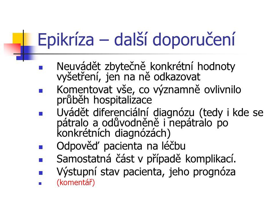 Epikríza – další doporučení Neuvádět zbytečně konkrétní hodnoty vyšetření, jen na ně odkazovat Komentovat vše, co významně ovlivnilo průběh hospitalizace Uvádět diferenciální diagnózu (tedy i kde se pátralo a odůvodněně i nepátralo po konkrétních diagnózách) Odpověď pacienta na léčbu Samostatná část v případě komplikací.