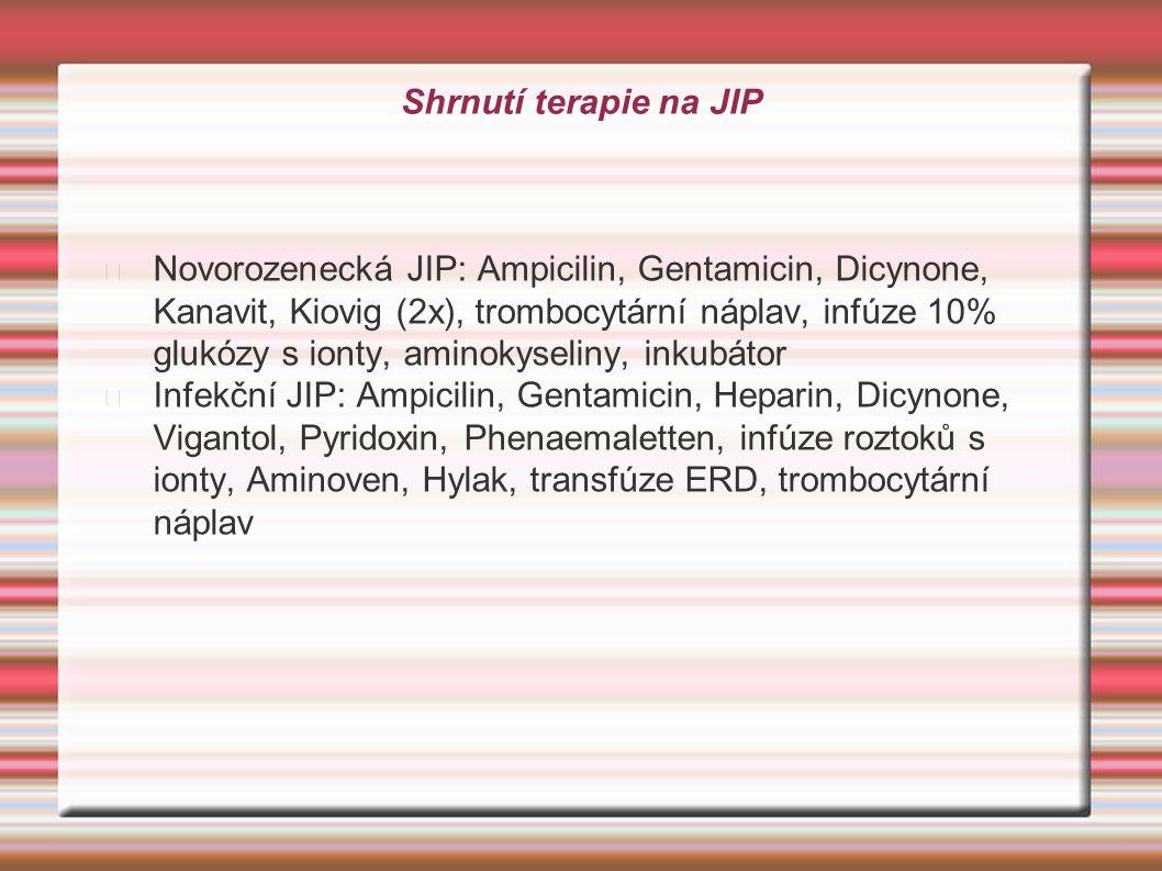 Shrnutí terapie na JIP Novorozenecká JIP: Ampicilin, Gentamicin, Dicynone, Kanavit, Kiovig (2x), trombocytární náplav, infúze 10% glukózy s ionty, ami