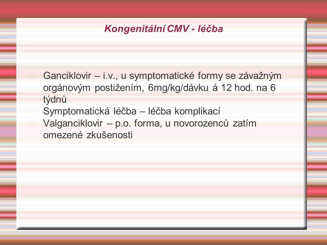 Kongenitální CMV - léčba Ganciklovir – i.v., u symptomatické formy se závažným orgánovým postižením, 6mg/kg/dávku á 12 hod. na 6 týdnů Symptomatická l