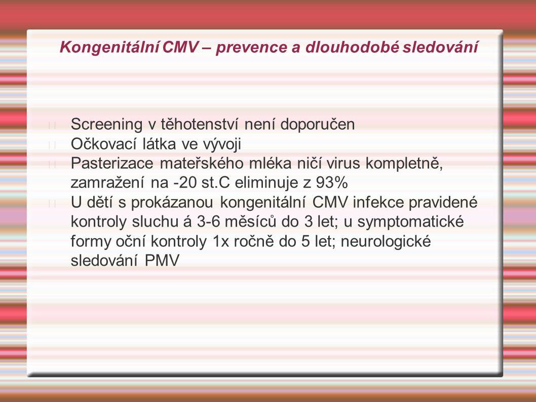 Kongenitální CMV – prevence a dlouhodobé sledování Screening v těhotenství není doporučen Očkovací látka ve vývoji Pasterizace mateřského mléka ničí v