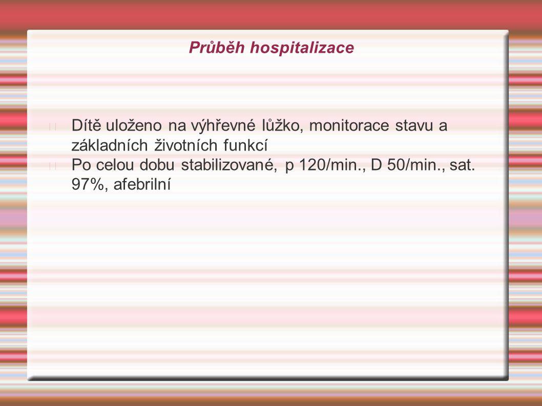 Průběh hospitalizace Dítě uloženo na výhřevné lůžko, monitorace stavu a základních životních funkcí Po celou dobu stabilizované, p 120/min., D 50/min.
