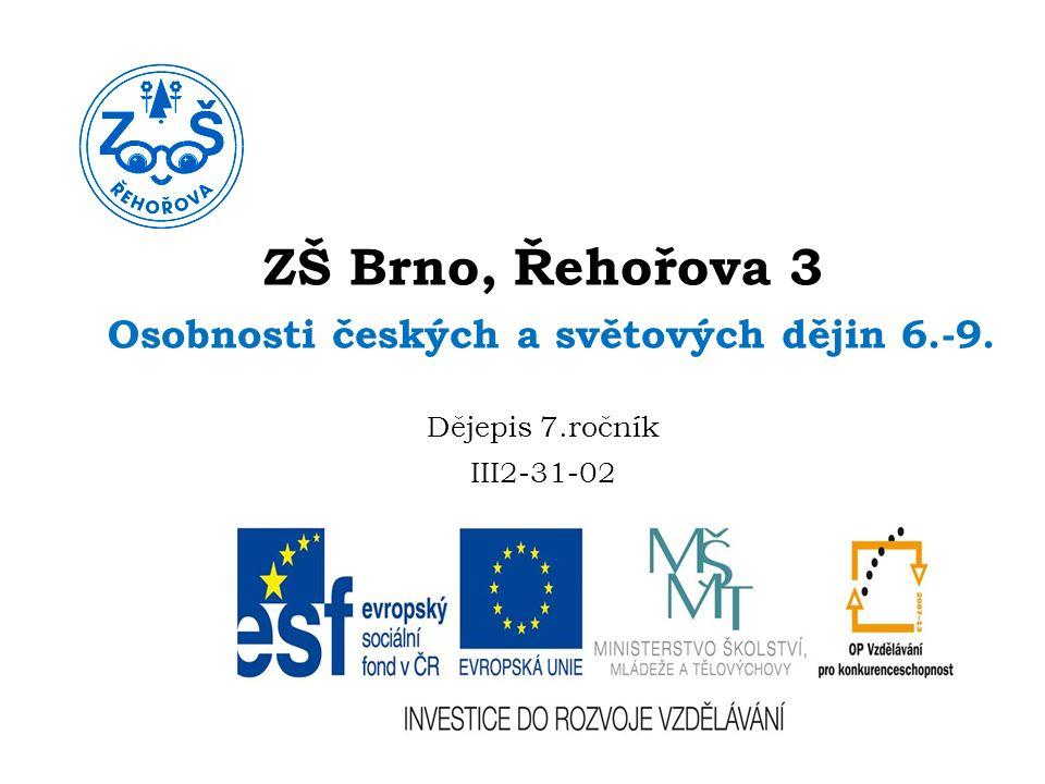 ZŠ Brno, Řehořova 3 Osobnosti českých a světových dějin 6.-9. Dějepis 7.ročník III2-31-02