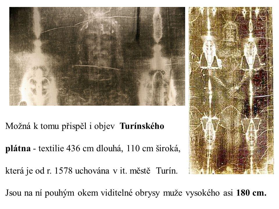 Možná k tomu přispěl i objev Turínského plátna - textilie 436 cm dlouhá, 110 cm široká, která je od r. 1578 uchována v it. městě Turín. Jsou na ní pou
