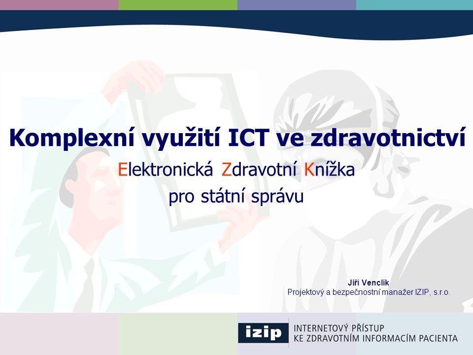Komplexní využití ICT ve zdravotnictví Jiří Venclík Projektový a bezpečnostní manažer IZIP, s.r.o. Elektronická Zdravotní Knížka pro státní správu