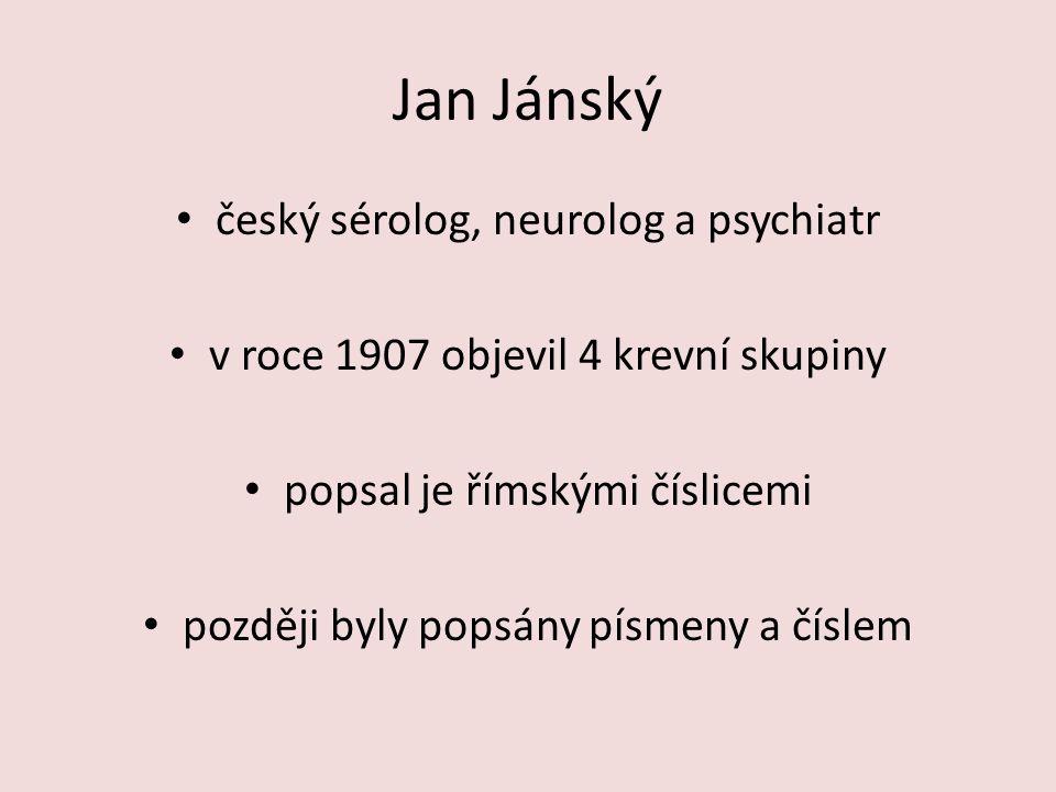 Jan Jánský český sérolog, neurolog a psychiatr v roce 1907 objevil 4 krevní skupiny popsal je římskými číslicemi později byly popsány písmeny a číslem