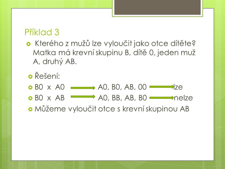 Příklad 3  Kterého z mužů lze vyloučit jako otce dítěte? Matka má krevní skupinu B, dítě 0, jeden muž A, druhý AB.  Řešení:  B0 x A0 A0, B0, AB, 00