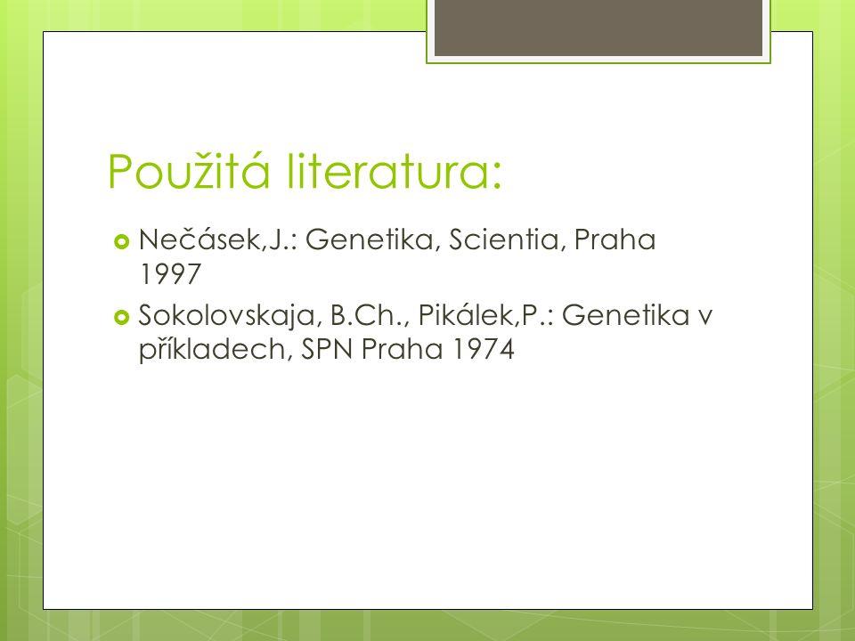 Použitá literatura:  Nečásek,J.: Genetika, Scientia, Praha 1997  Sokolovskaja, B.Ch., Pikálek,P.: Genetika v příkladech, SPN Praha 1974