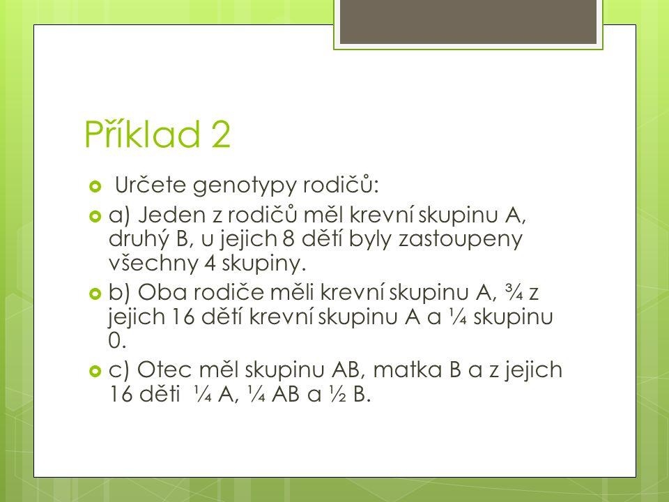 Příklad 2  Určete genotypy rodičů:  a) Jeden z rodičů měl krevní skupinu A, druhý B, u jejich 8 dětí byly zastoupeny všechny 4 skupiny.  b) Oba rod