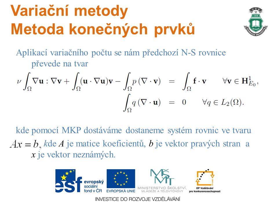 Variační metody Metoda konečných prvků Aplikací variačního počtu se nám předchozí N-S rovnice převede na tvar kde pomocí MKP dostáváme dostaneme systém rovnic ve tvaru kde A je matice koeficientů, b je vektor pravých stran a x je vektor neznámých.