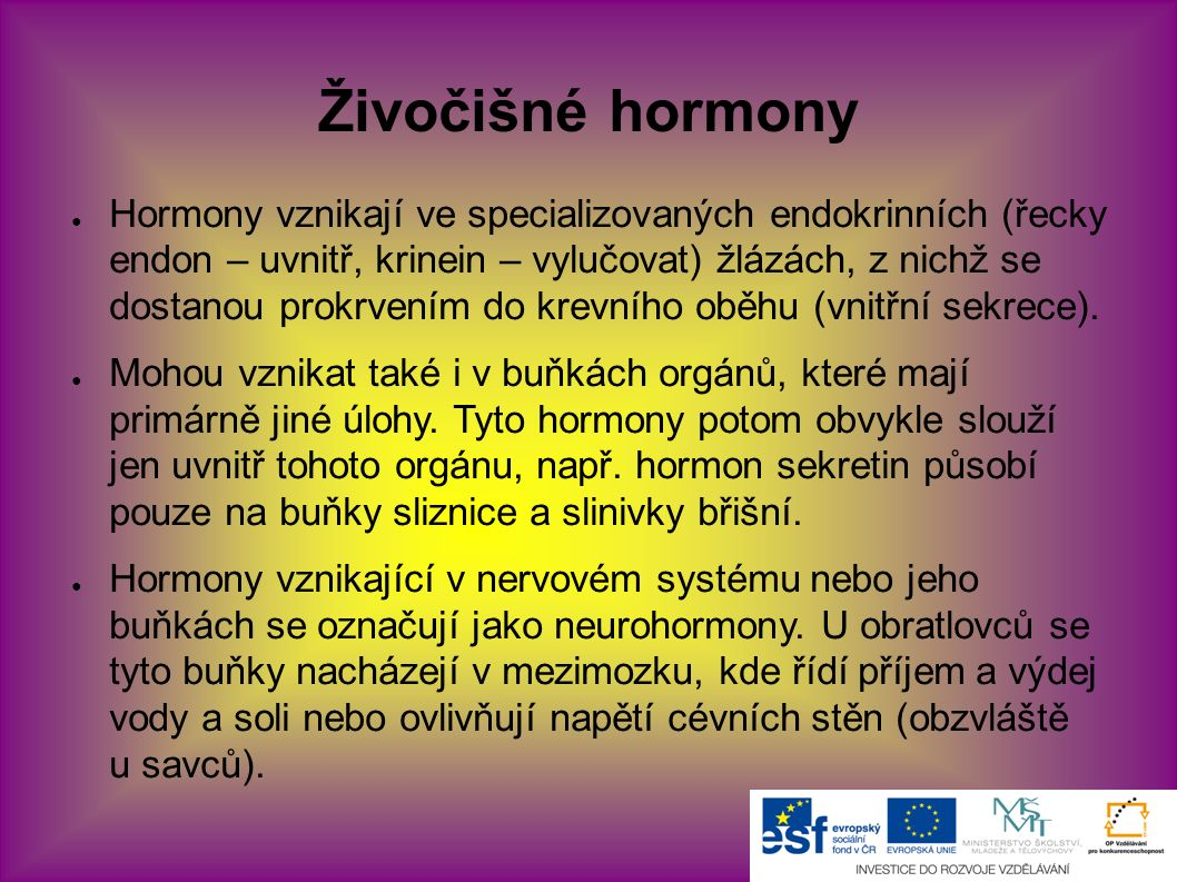 Živočišné hormony ● Hormony vznikají ve specializovaných endokrinních (řecky endon – uvnitř, krinein – vylučovat) žlázách, z nichž se dostanou prokrvením do krevního oběhu (vnitřní sekrece).