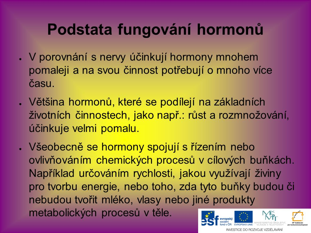 Podstata fungování hormonů ● V porovnání s nervy účinkují hormony mnohem pomaleji a na svou činnost potřebují o mnoho více času. ● Většina hormonů, kt