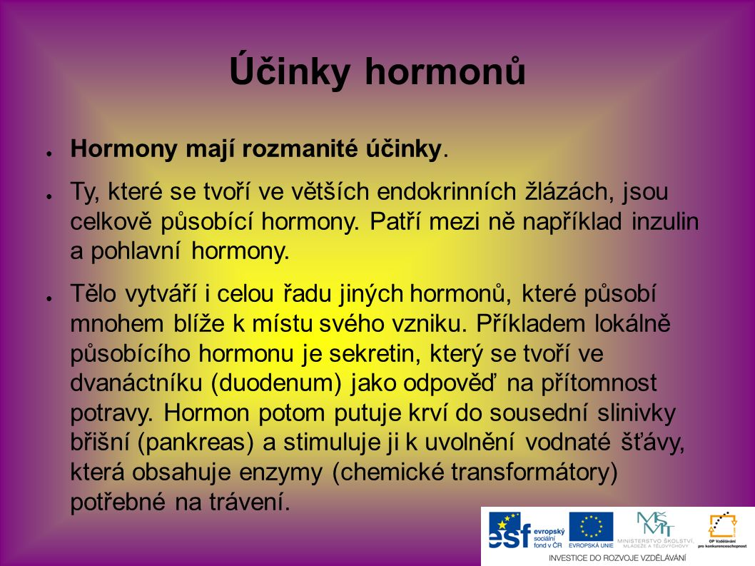 Účinky hormonů ● Hormony mají rozmanité účinky. ● Ty, které se tvoří ve větších endokrinních žlázách, jsou celkově působící hormony. Patří mezi ně nap