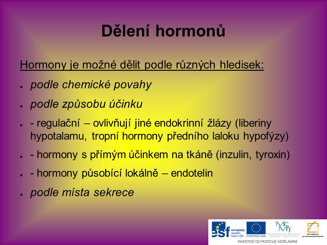 Dělení hormonů Hormony je možné dělit podle různých hledisek: ● podle chemické povahy ● podle způsobu účinku ● - regulační – ovlivňují jiné endokrinní žlázy (liberiny hypotalamu, tropní hormony předního laloku hypofýzy) ● - hormony s přímým účinkem na tkáně (inzulin, tyroxin) ● - hormony působící lokálně – endotelin ● podle místa sekrece