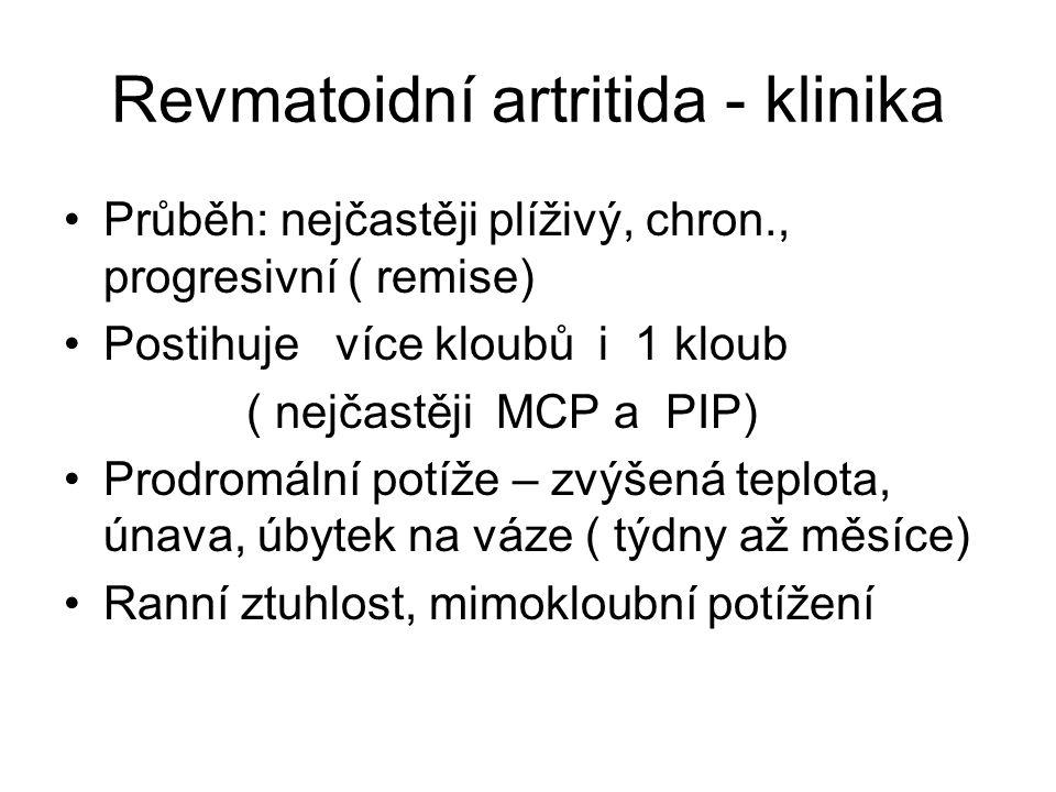 Revmatoidní artritida - klinika Průběh: nejčastěji plíživý, chron., progresivní ( remise) Postihuje více kloubů i 1 kloub ( nejčastěji MCP a PIP) Prodromální potíže – zvýšená teplota, únava, úbytek na váze ( týdny až měsíce) Ranní ztuhlost, mimokloubní potížení