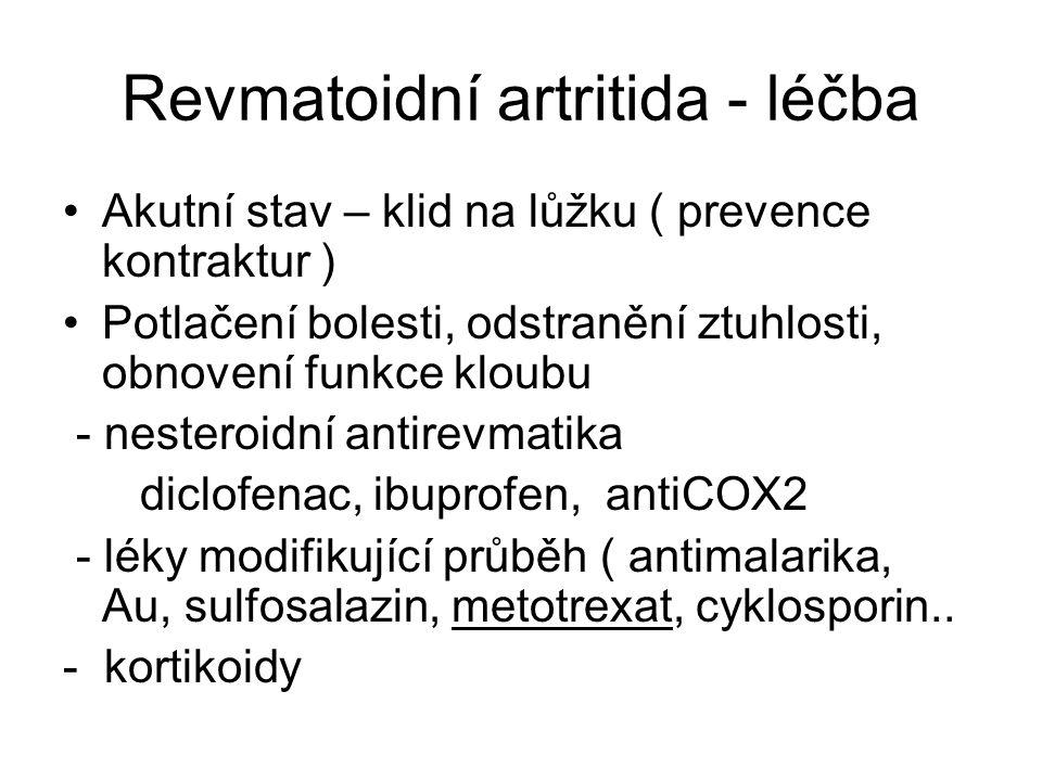 Revmatoidní artritida - léčba Akutní stav – klid na lůžku ( prevence kontraktur ) Potlačení bolesti, odstranění ztuhlosti, obnovení funkce kloubu - nesteroidní antirevmatika diclofenac, ibuprofen, antiCOX2 - léky modifikující průběh ( antimalarika, Au, sulfosalazin, metotrexat, cyklosporin..