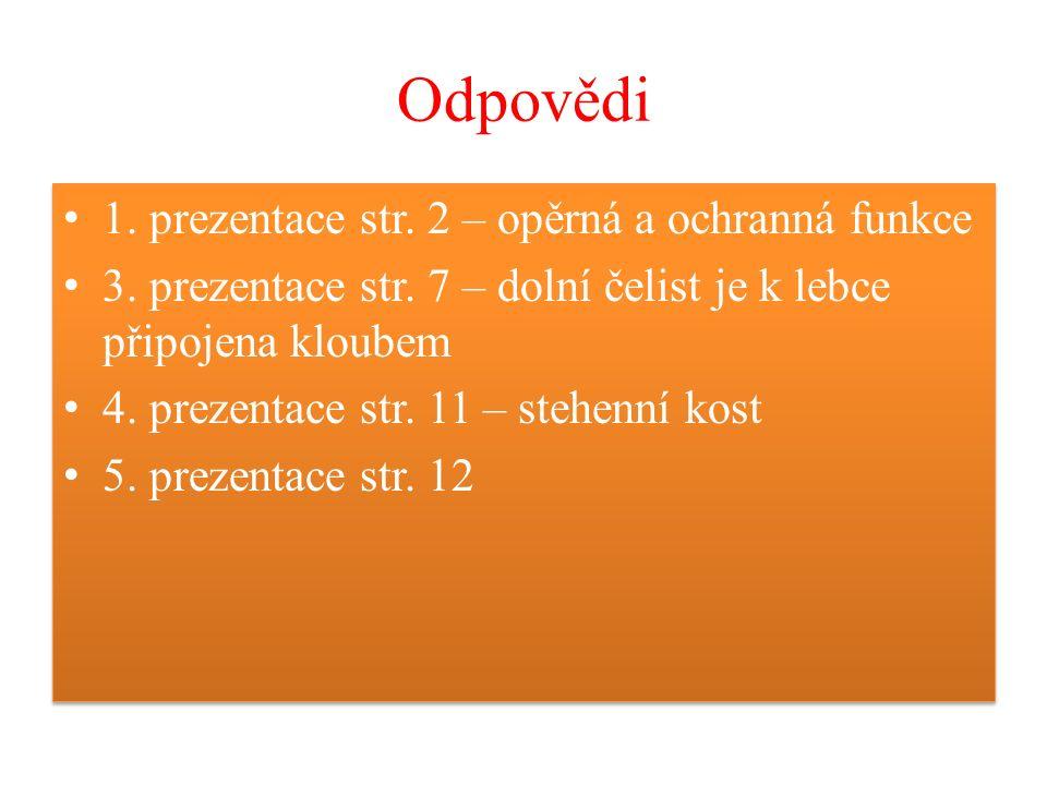 Odpovědi 1. prezentace str. 2 – opěrná a ochranná funkce 3. prezentace str. 7 – dolní čelist je k lebce připojena kloubem 4. prezentace str. 11 – steh