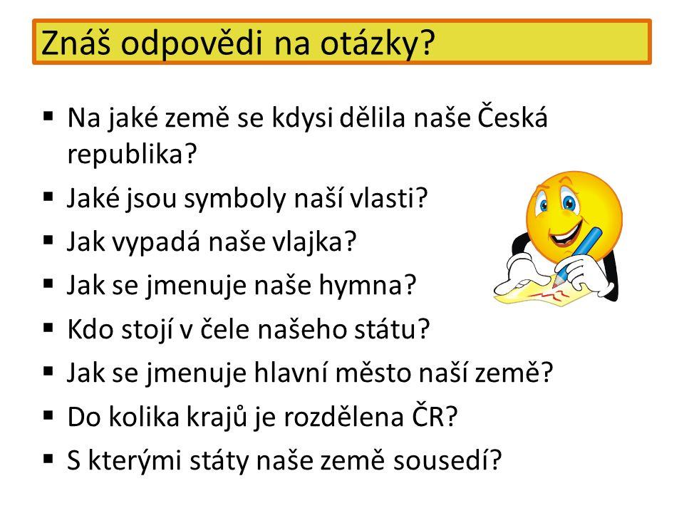 Znáš odpovědi na otázky?  Na jaké země se kdysi dělila naše Česká republika?  Jaké jsou symboly naší vlasti?  Jak vypadá naše vlajka?  Jak se jmen