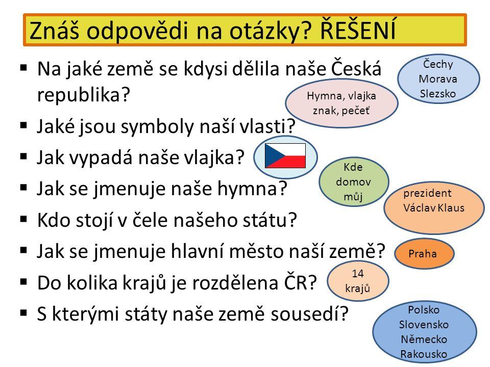 Znáš odpovědi na otázky? ŘEŠENÍ  Na jaké země se kdysi dělila naše Česká republika?  Jaké jsou symboly naší vlasti?  Jak vypadá naše vlajka?  Jak