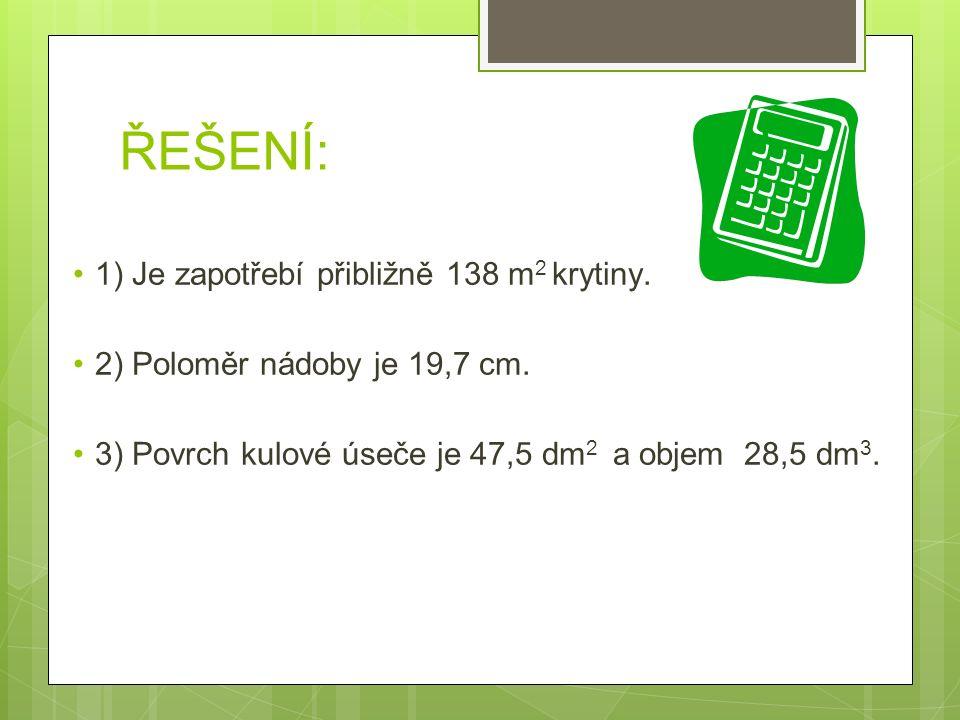 ŘEŠENÍ: 1) Je zapotřebí přibližně 138 m 2 krytiny. 2) Poloměr nádoby je 19,7 cm. 3) Povrch kulové úseče je 47,5 dm 2 a objem 28,5 dm 3.