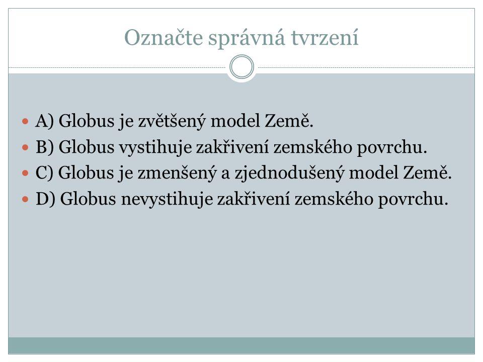 Označte správná tvrzení A) Globus je zvětšený model Země. B) Globus vystihuje zakřivení zemského povrchu. C) Globus je zmenšený a zjednodušený model Z