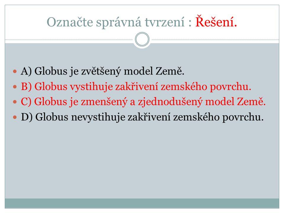 Označte správná tvrzení : Řešení. A) Globus je zvětšený model Země.
