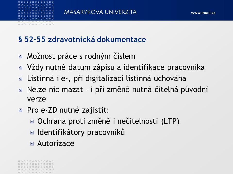 § 52-55 zdravotnická dokumentace Možnost práce s rodným číslem Vždy nutné datum zápisu a identifikace pracovníka Listinná i e-, při digitalizaci listinná uchována Nelze nic mazat – i při změně nutná čitelná původní verze Pro e-ZD nutné zajistit: Ochrana proti změně i nečitelnosti (LTP) Identifikátory pracovníků Autorizace