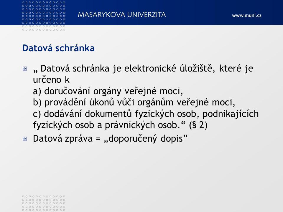 """Datová schránka """" Datová schránka je elektronické úložiště, které je určeno k a) doručování orgány veřejné moci, b) provádění úkonů vůči orgánům veřejné moci, c) dodávání dokumentů fyzických osob, podnikajících fyzických osob a právnických osob. (§ 2) Datová zpráva = """"doporučený dopis"""