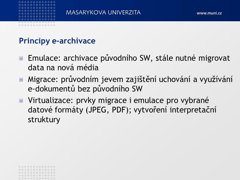 Principy e-archivace Emulace: archivace původního SW, stále nutné migrovat data na nová média Migrace: průvodním jevem zajištění uchování a využívání e-dokumentů bez původního SW Virtualizace: prvky migrace i emulace pro vybrané datové formáty (JPEG, PDF); vytvoření interpretační struktury