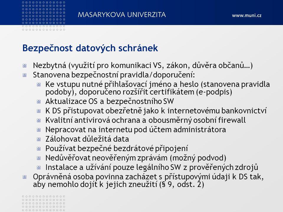 Bezpečnost datových schránek Nezbytná (využití pro komunikaci VS, zákon, důvěra občanů…) Stanovena bezpečnostní pravidla/doporučení: Ke vstupu nutné přihlašovací jméno a heslo (stanovena pravidla podoby), doporučeno rozšířit certifikátem (e-podpis) Aktualizace OS a bezpečnostního SW K DS přistupovat obezřetně jako k internetovému bankovnictví Kvalitní antivirová ochrana a obousměrný osobní firewall Nepracovat na internetu pod účtem administrátora Zálohovat důležitá data Používat bezpečné bezdrátové připojení Nedůvěřovat neověřeným zprávám (možný podvod) Instalace a užívání pouze legálního SW z prověřených zdrojů Oprávněná osoba povinna zacházet s přístupovými údaji k DS tak, aby nemohlo dojít k jejich zneužití (§ 9, odst.