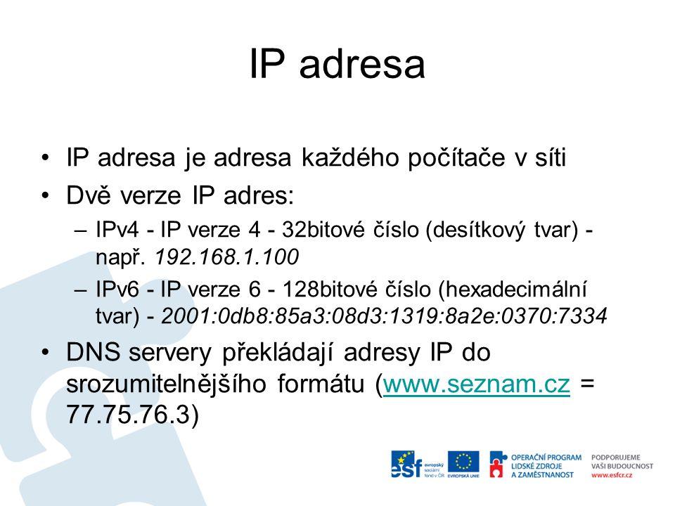 IP adresa IP adresa je adresa každého počítače v síti Dvě verze IP adres: –IPv4 - IP verze 4 - 32bitové číslo (desítkový tvar) - např. 192.168.1.100 –