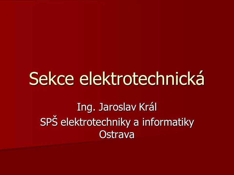 Sekce elektrotechnická Ing. Jaroslav Král SPŠ elektrotechniky a informatiky Ostrava