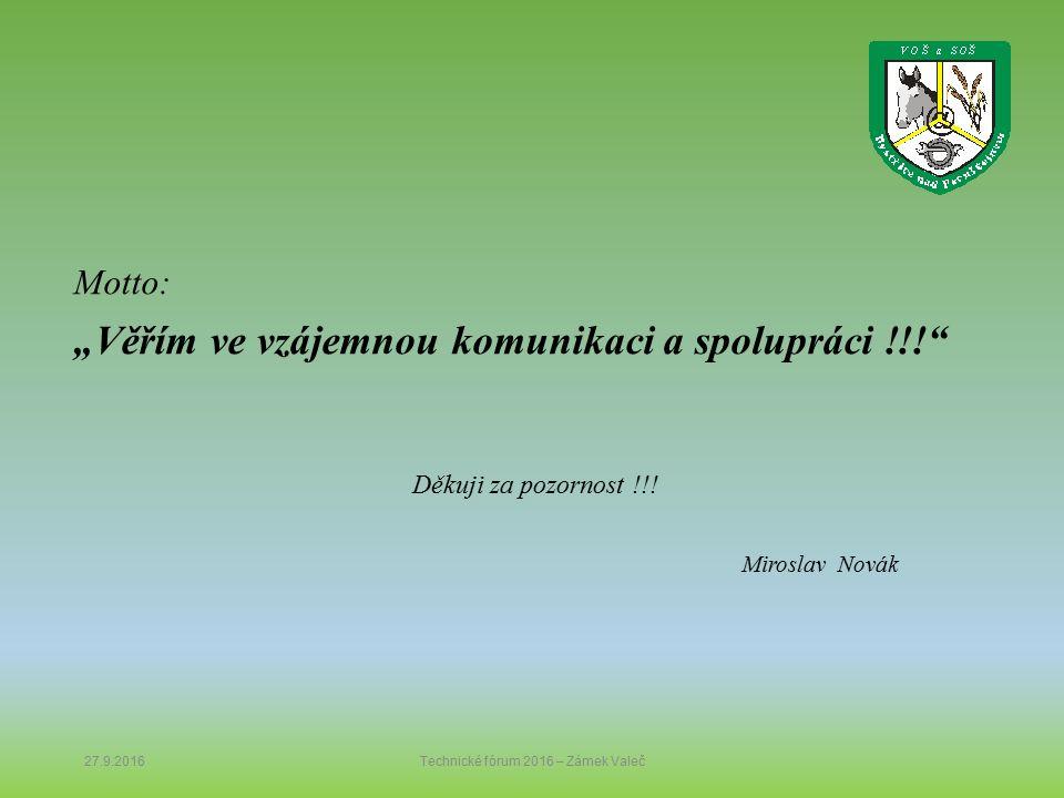 """Motto: """"Věřím ve vzájemnou komunikaci a spolupráci !!!"""" Děkuji za pozornost !!! Miroslav Novák 27.9.2016Technické fórum 2016 – Zámek Valeč"""
