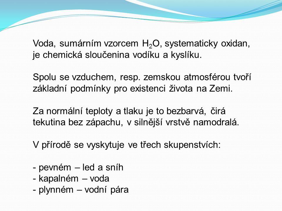 Voda, sumárním vzorcem H 2 O, systematicky oxidan, je chemická sloučenina vodíku a kyslíku.
