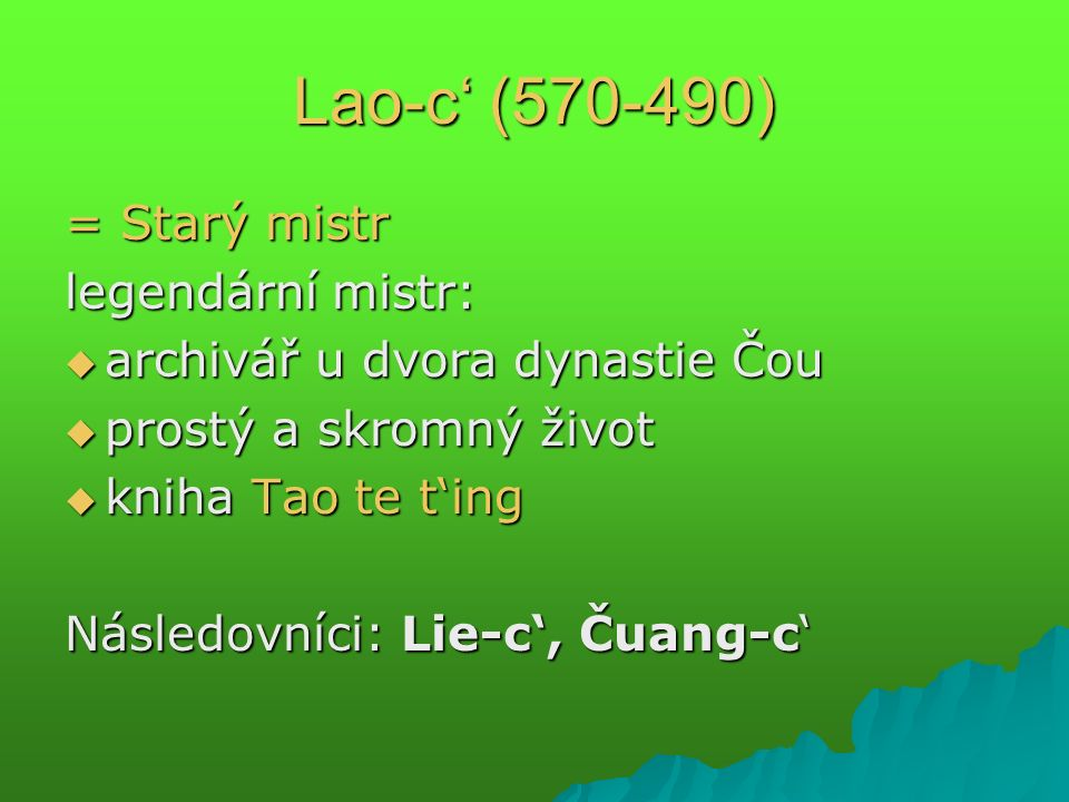 Lao-c' (570-490) = Starý mistr legendární mistr:  archivář u dvora dynastie Čou  prostý a skromný život  kniha Tao te t'ing Následovníci: Lie-c', Čuang-c'