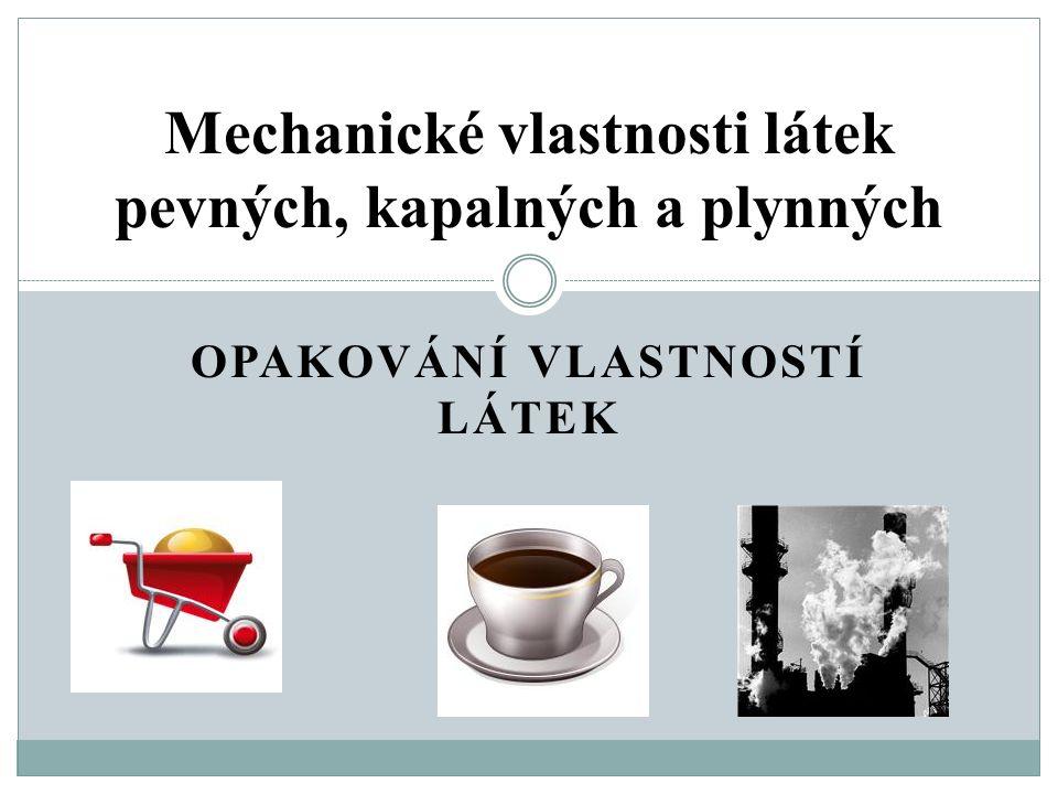 OPAKOVÁNÍ VLASTNOSTÍ LÁTEK Mechanické vlastnosti látek pevných, kapalných a plynných