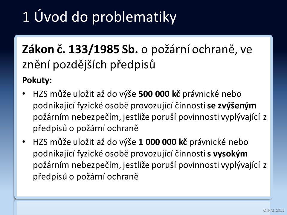 © IHAS 2011 Zákon č. 133/1985 Sb. o požární ochraně, ve znění pozdějších předpisů Pokuty: HZS může uložit až do výše 500 000 kč právnické nebo podnika