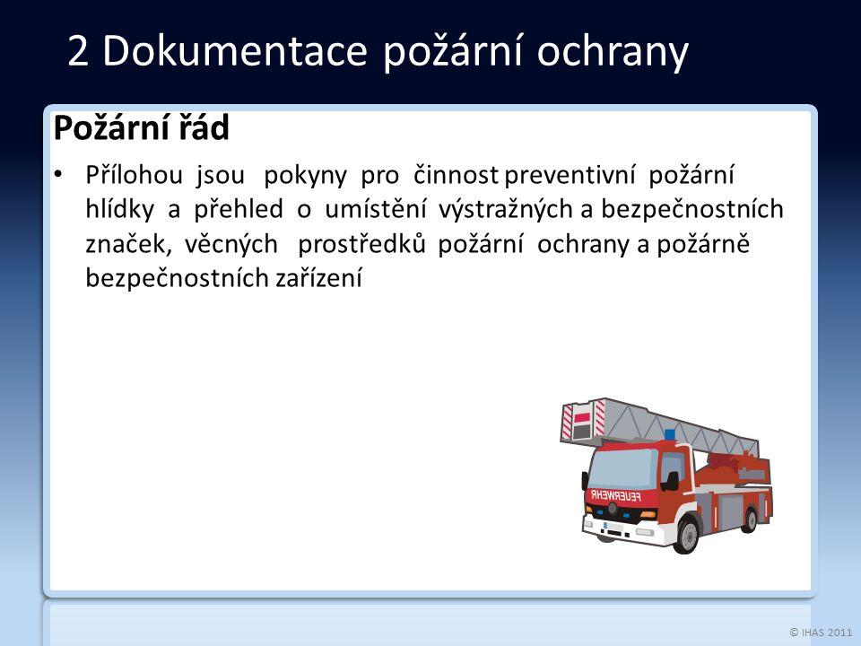© IHAS 2011 Požární řád Přílohou jsou pokyny pro činnost preventivní požární hlídky a přehled o umístění výstražných a bezpečnostních značek, věcných prostředků požární ochrany a požárně bezpečnostních zařízení 2 Dokumentace požární ochrany