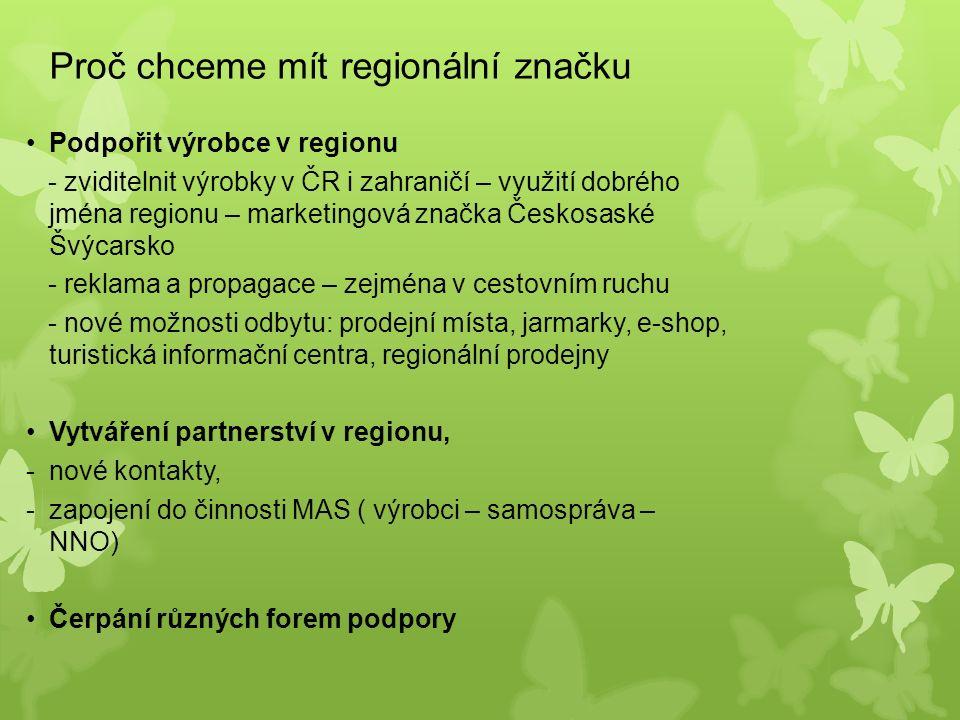 Proč chceme mít regionální značku Podpořit výrobce v regionu - zviditelnit výrobky v ČR i zahraničí – využití dobrého jména regionu – marketingová značka Českosaské Švýcarsko - reklama a propagace – zejména v cestovním ruchu - nové možnosti odbytu: prodejní místa, jarmarky, e-shop, turistická informační centra, regionální prodejny Vytváření partnerství v regionu, -nové kontakty, -zapojení do činnosti MAS ( výrobci – samospráva – NNO) Čerpání různých forem podpory