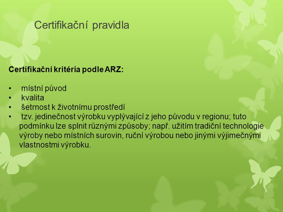 """Systém značení: a) Koordinátor v území – OPS České Švýcarsko - komunikace s výrobci - administrace systému – pomoc při zpracování žádostí - spolupráce s certifikační komisí - propagační aktivity b) Certifikační komise - 9 členná skupina, která rozhoduje o udělení značky – posuzuje splnění kritérií - schází se 2x ročně a rozhoduje o udělení značky, - je složena z 50% ze samotných výrobců a 50% tvoří zástupci regionu (obce, NNO, správa NP, MAS) + místní koordinátor a zástupce Asociace regionálních značek a) Asociace regionálních značek - ARZ je """"střecha"""