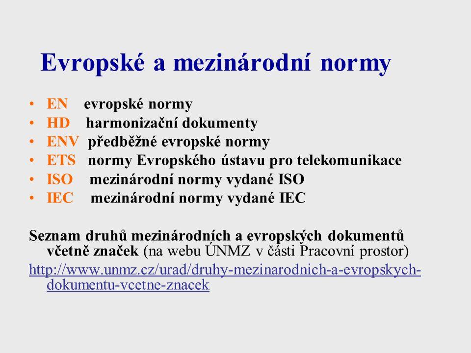 Evropské a mezinárodní normy EN evropské normy HD harmonizační dokumenty ENV předběžné evropské normy ETS normy Evropského ústavu pro telekomunikace ISO mezinárodní normy vydané ISO IEC mezinárodní normy vydané IEC Seznam druhů mezinárodních a evropských dokumentů včetně značek (na webu ÚNMZ v části Pracovní prostor) http://www.unmz.cz/urad/druhy-mezinarodnich-a-evropskych- dokumentu-vcetne-znacek