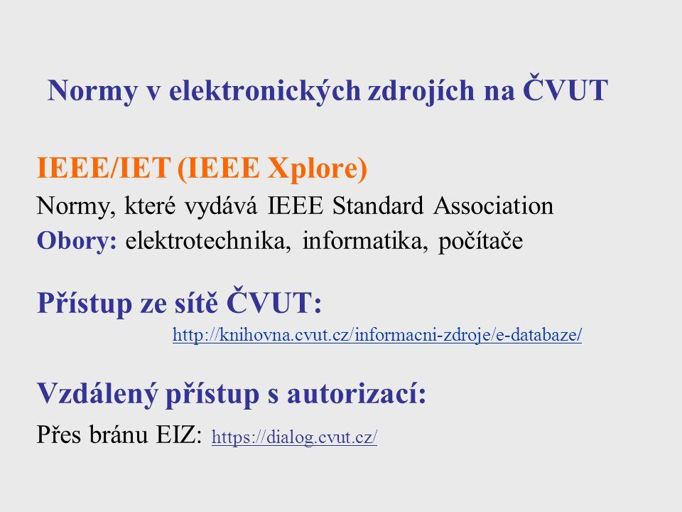 Normy v elektronických zdrojích na ČVUT IEEE/IET (IEEE Xplore) Normy, které vydává IEEE Standard Association Obory: elektrotechnika, informatika, počítače Přístup ze sítě ČVUT: http://knihovna.cvut.cz/informacni-zdroje/e-databaze/ Vzdálený přístup s autorizací: Přes bránu EIZ: https://dialog.cvut.cz/
