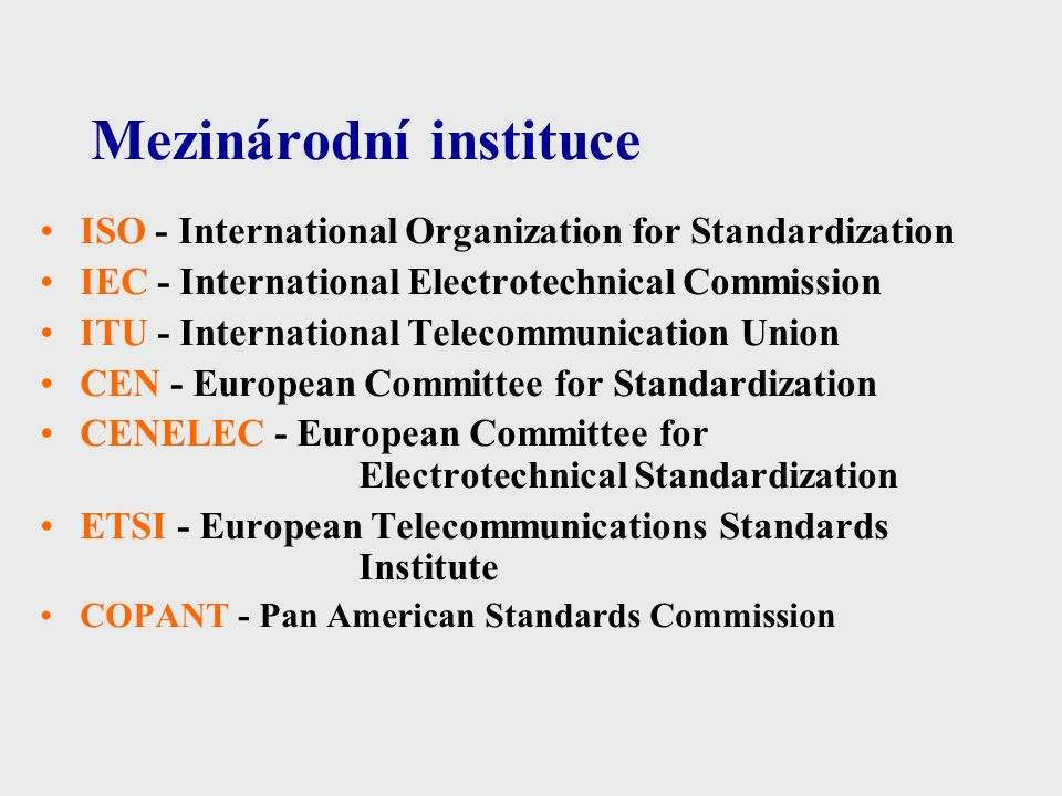 Mezinárodní instituce ISO - International Organization for Standardization IEC - International Electrotechnical Commission ITU - International Telecommunication Union CEN - European Committee for Standardization CENELEC - European Committee for Electrotechnical Standardization ETSI - European Telecommunications Standards Institute COPANT - Pan American Standards Commission